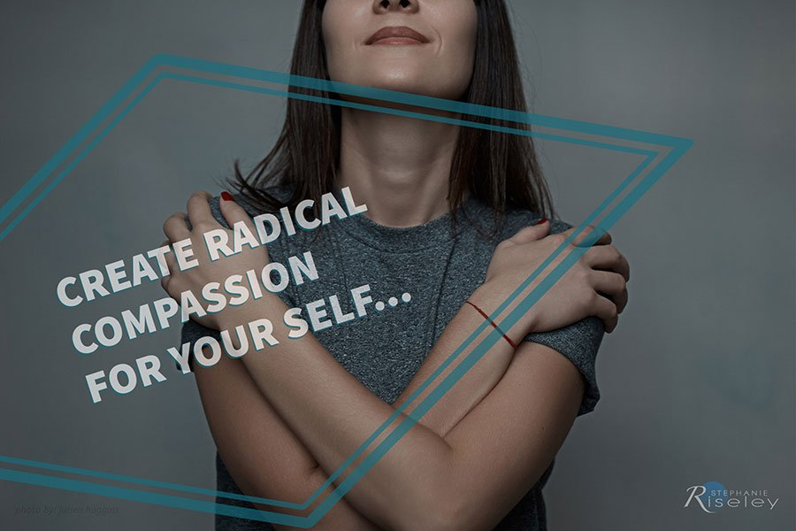 Create Radical Compassion for Your Self